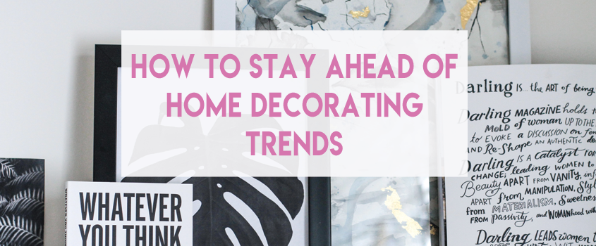 How To Stay Ahead of Home Decorating Trends